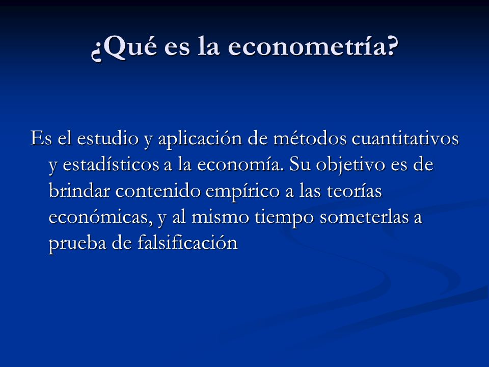¿Qué es la econometría? Es el estudio y aplicación de métodos cuantitativos y estadísticos a la economía. Su objetivo es de brindar contenido empírico