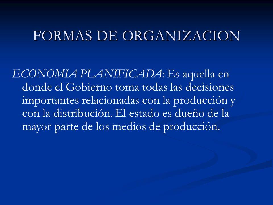 FORMAS DE ORGANIZACION ECONOMIA PLANIFICADA: Es aquella en donde el Gobierno toma todas las decisiones importantes relacionadas con la producción y co