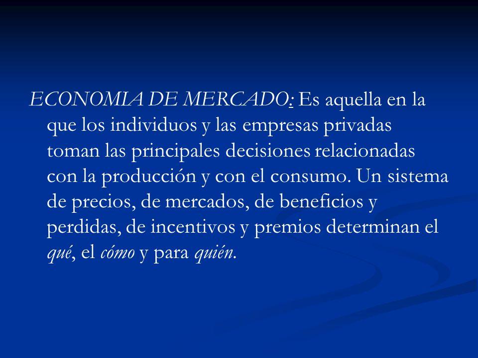 ECONOMIA DE MERCADO: Es aquella en la que los individuos y las empresas privadas toman las principales decisiones relacionadas con la producción y con