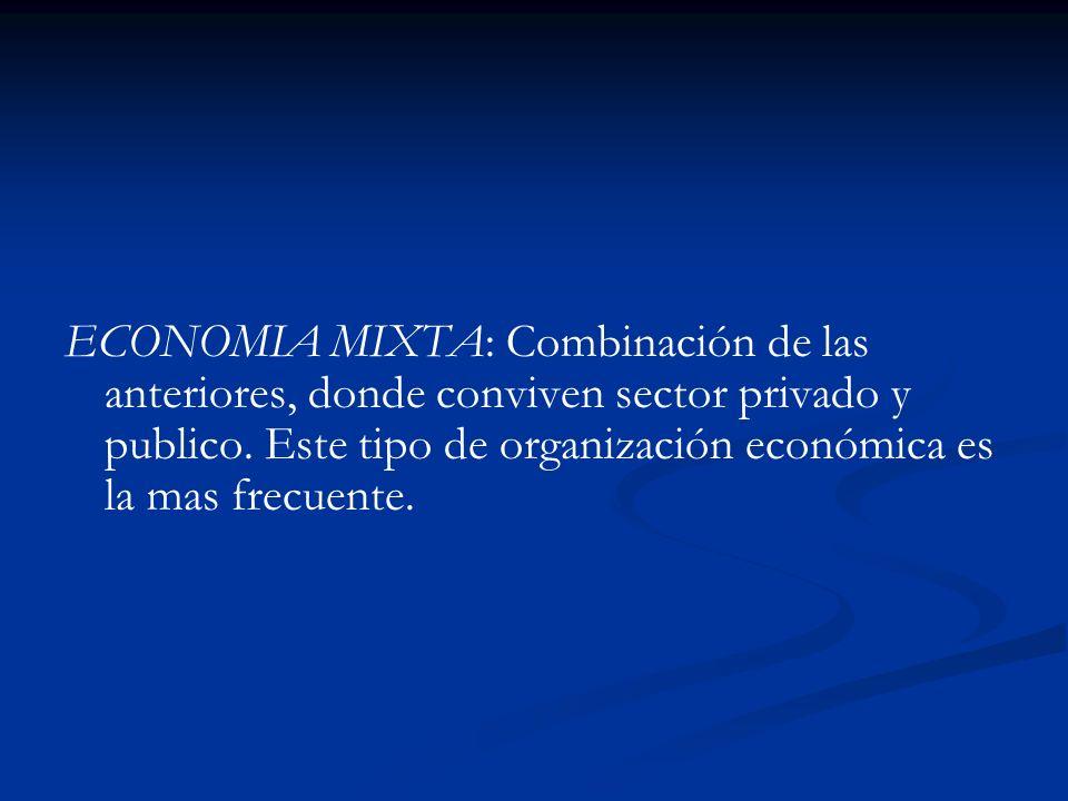 ECONOMIA MIXTA: Combinación de las anteriores, donde conviven sector privado y publico. Este tipo de organización económica es la mas frecuente.
