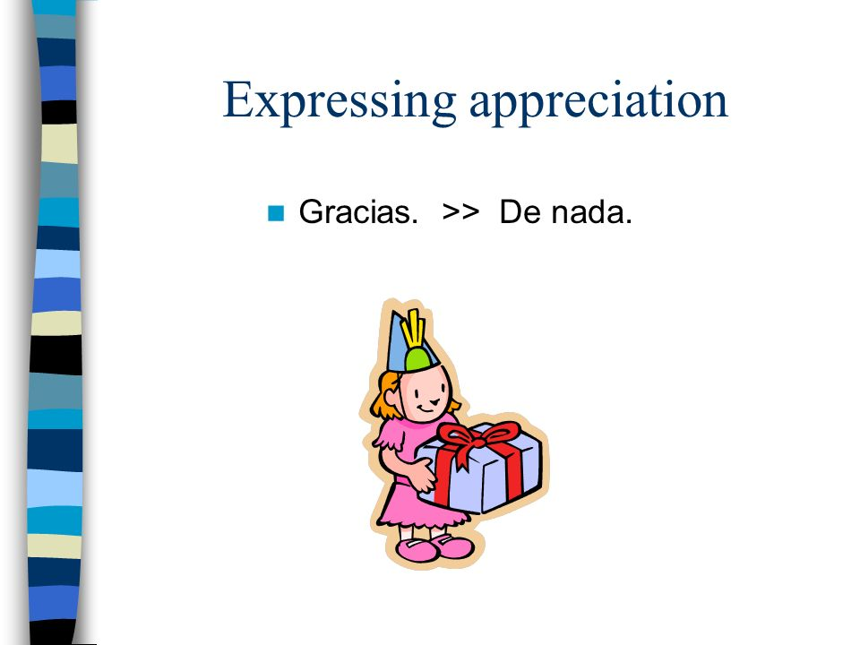 Expressing appreciation Gracias. >> De nada.