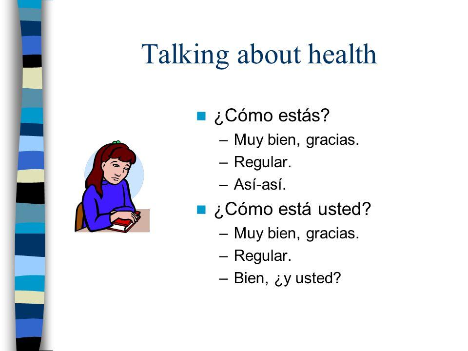 Talking about health ¿Cómo estás? –Muy bien, gracias. –Regular. –Así-así. ¿Cómo está usted? –Muy bien, gracias. –Regular. –Bien, ¿y usted?