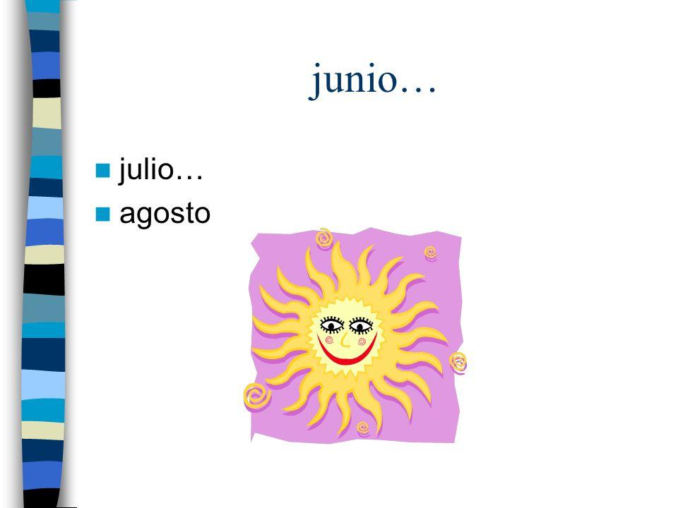 junio… julio… agosto