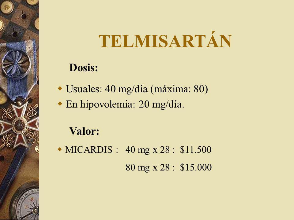TELMISARTÁN Dosis: Usuales: 40 mg/día (máxima: 80) En hipovolemia: 20 mg/día. Valor: MICARDIS : 40 mg x 28 : $11.500 80 mg x 28 : $15.000