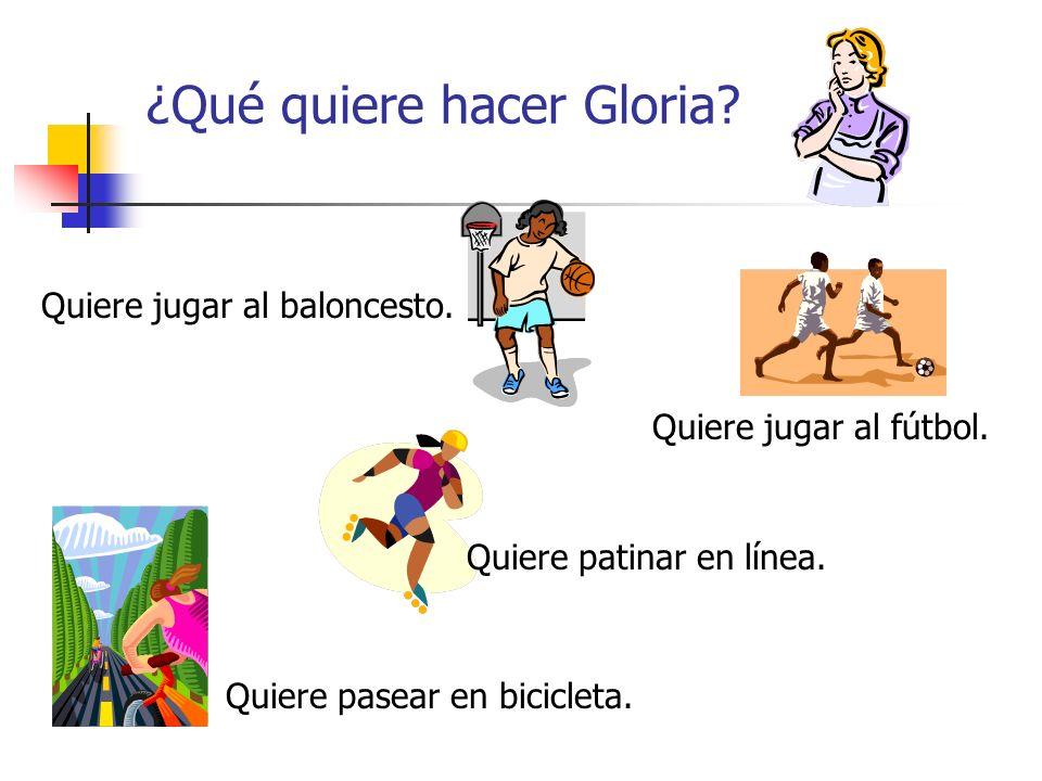 ¿Qué quiere hacer Gloria? Quiere pasear en bicicleta. Quiere jugar al fútbol. Quiere jugar al baloncesto. Quiere patinar en línea.
