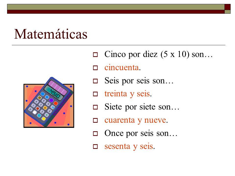 Matemáticas Cinco por diez (5 x 10) son… cincuenta. Seis por seis son… treinta y seis. Siete por siete son… cuarenta y nueve. Once por seis son… sesen