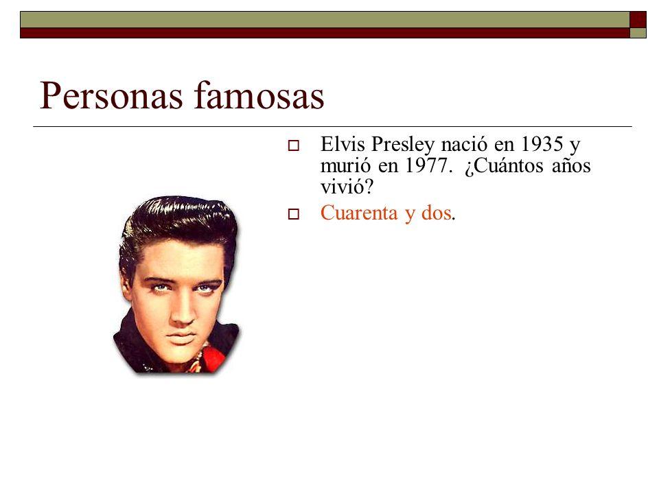 Personas famosas Elvis Presley nació en 1935 y murió en 1977. ¿Cuántos años vivió? Cuarenta y dos.