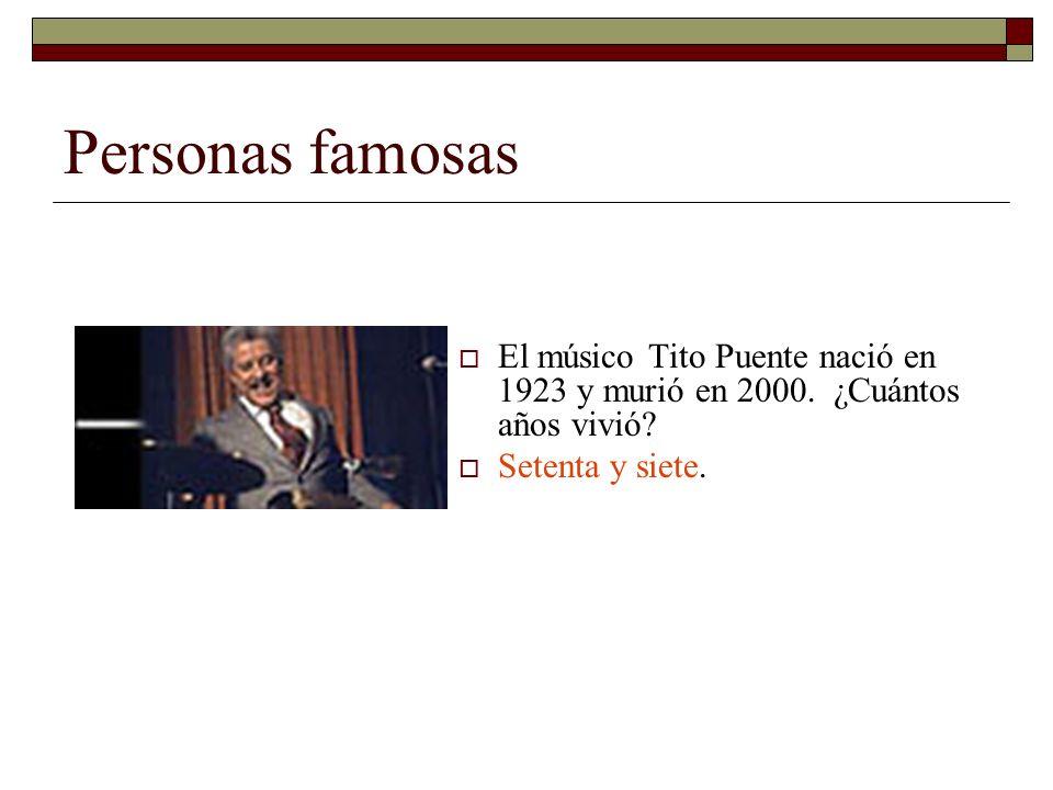 Personas famosas El músico Tito Puente nació en 1923 y murió en 2000. ¿Cuántos años vivió? Setenta y siete.