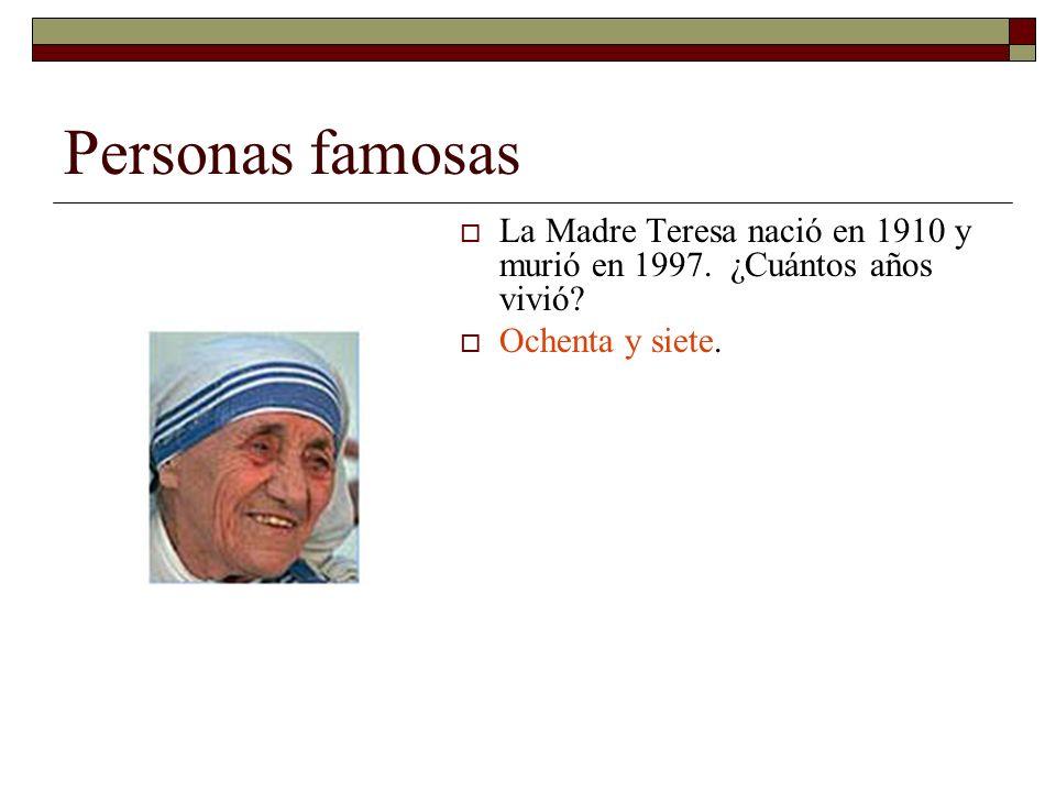 Personas famosas La Madre Teresa nació en 1910 y murió en 1997. ¿Cuántos años vivió? Ochenta y siete.