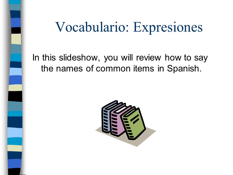 Vocabulario: Expresiones In this slideshow, you will review how to say the names of common items in Spanish.