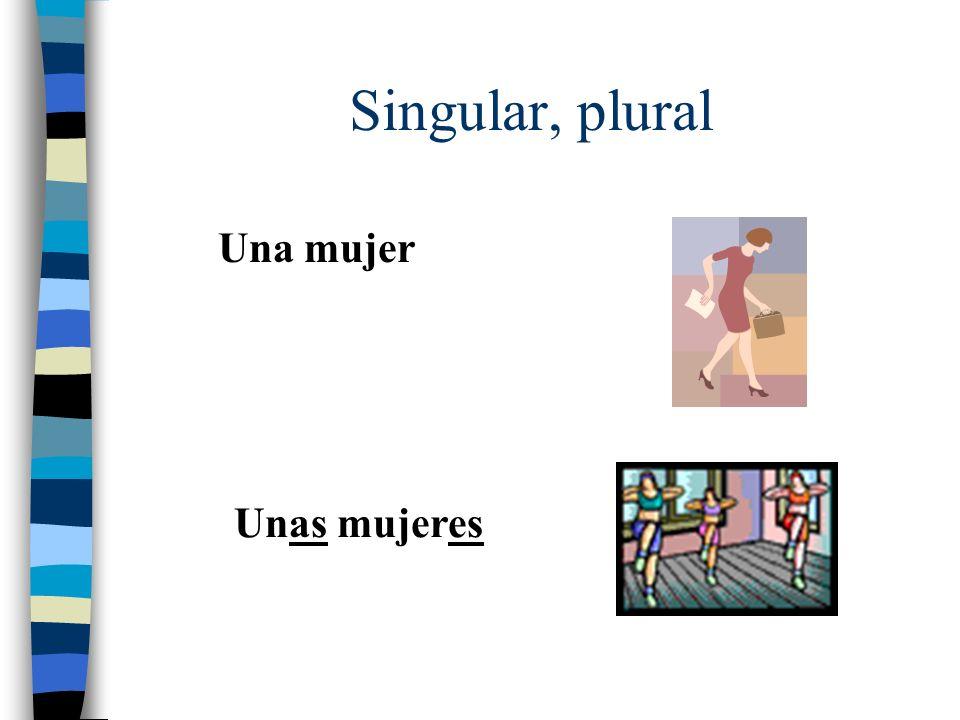 Singular, plural Una mujer Unas mujeres