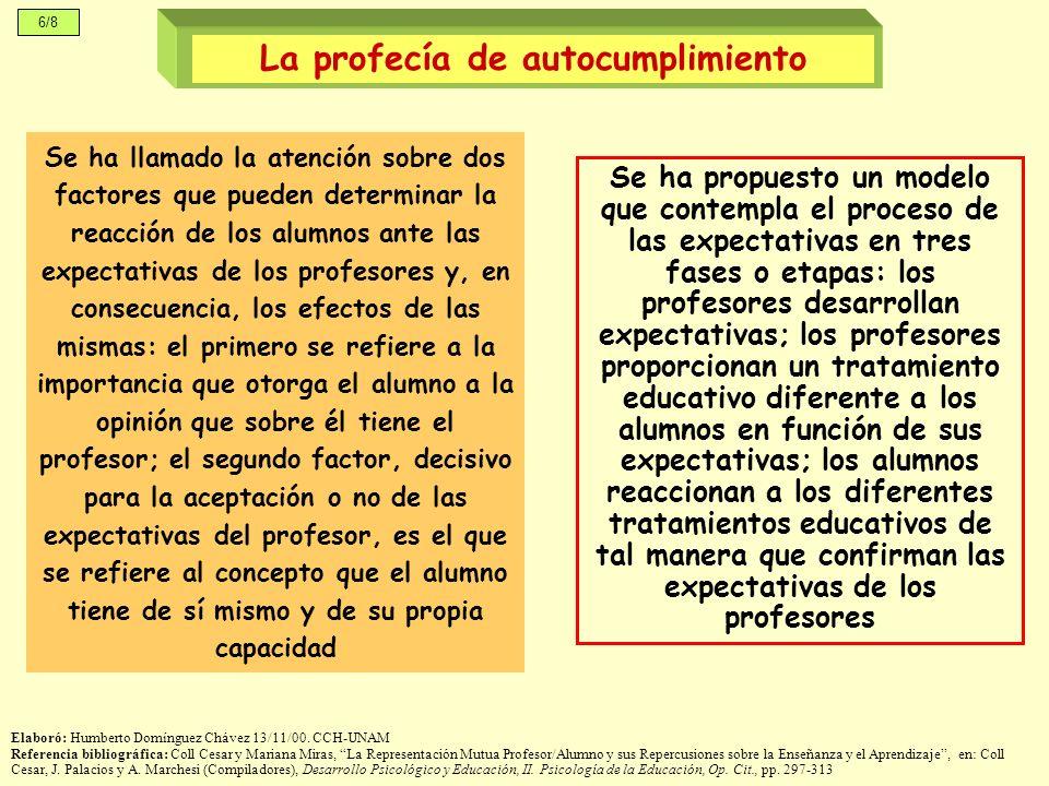 6/8 Se ha llamado la atención sobre dos factores que pueden determinar la reacción de los alumnos ante las expectativas de los profesores y, en consecuencia, los efectos de las mismas: el primero se refiere a la importancia que otorga el alumno a la opinión que sobre él tiene el profesor; el segundo factor, decisivo para la aceptación o no de las expectativas del profesor, es el que se refiere al concepto que el alumno tiene de sí mismo y de su propia capacidad La profecía de autocumplimiento Elaboró: Humberto Domínguez Chávez 13/11/00.