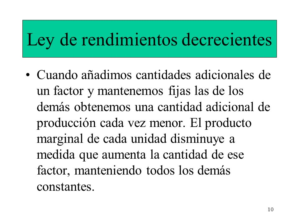 10 Ley de rendimientos decrecientes Cuando añadimos cantidades adicionales de un factor y mantenemos fijas las de los demás obtenemos una cantidad adi