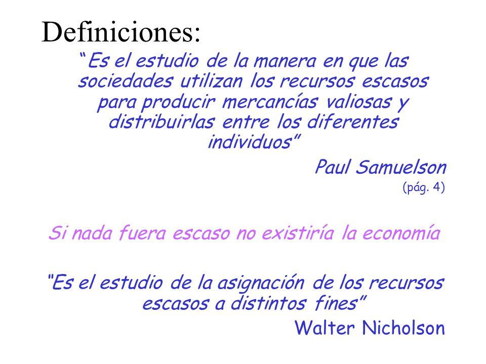 Definiciones: Es el estudio de la manera en que las sociedades utilizan los recursos escasos para producir mercancías valiosas y distribuirlas entre los diferentes individuos Paul Samuelson (pág.