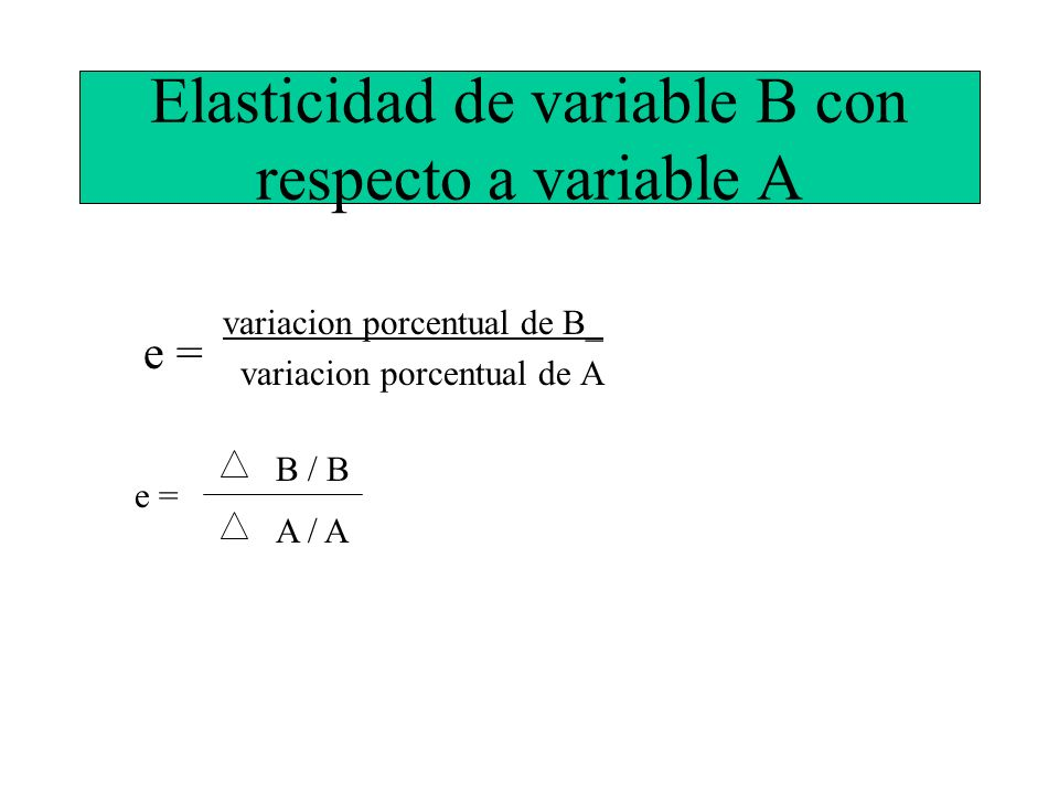 Elasticidad de variable B con respecto a variable A variacion porcentual de B_ variacion porcentual de A e = B / B A / A