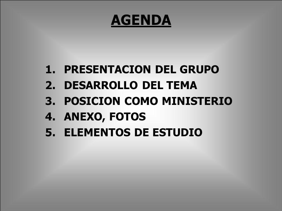AGENDA 1.PRESENTACION DEL GRUPO 2.DESARROLLO DEL TEMA 3.POSICION COMO MINISTERIO 4.ANEXO, FOTOS 5.ELEMENTOS DE ESTUDIO