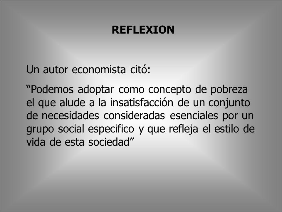 REFLEXION Un autor economista citó: Podemos adoptar como concepto de pobreza el que alude a la insatisfacción de un conjunto de necesidades consideradas esenciales por un grupo social especifico y que refleja el estilo de vida de esta sociedad