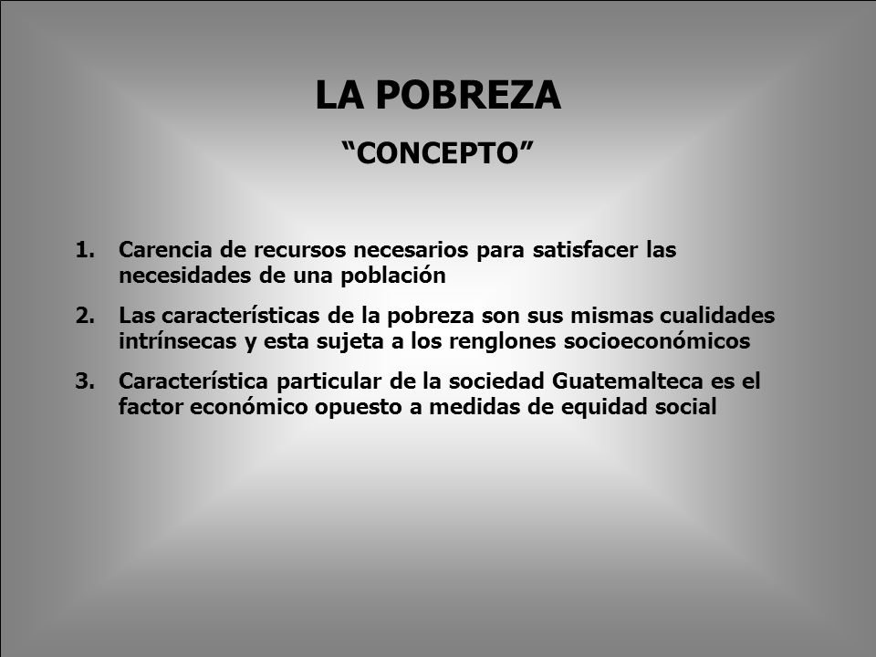 LA POBREZA CONCEPTO 1.Carencia de recursos necesarios para satisfacer las necesidades de una población 2.Las características de la pobreza son sus mismas cualidades intrínsecas y esta sujeta a los renglones socioeconómicos 3.Característica particular de la sociedad Guatemalteca es el factor económico opuesto a medidas de equidad social