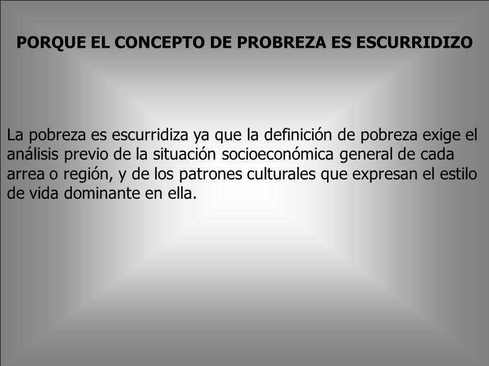 PORQUE EL CONCEPTO DE PROBREZA ES ESCURRIDIZO La pobreza es escurridiza ya que la definición de pobreza exige el análisis previo de la situación socioeconómica general de cada arrea o región, y de los patrones culturales que expresan el estilo de vida dominante en ella.