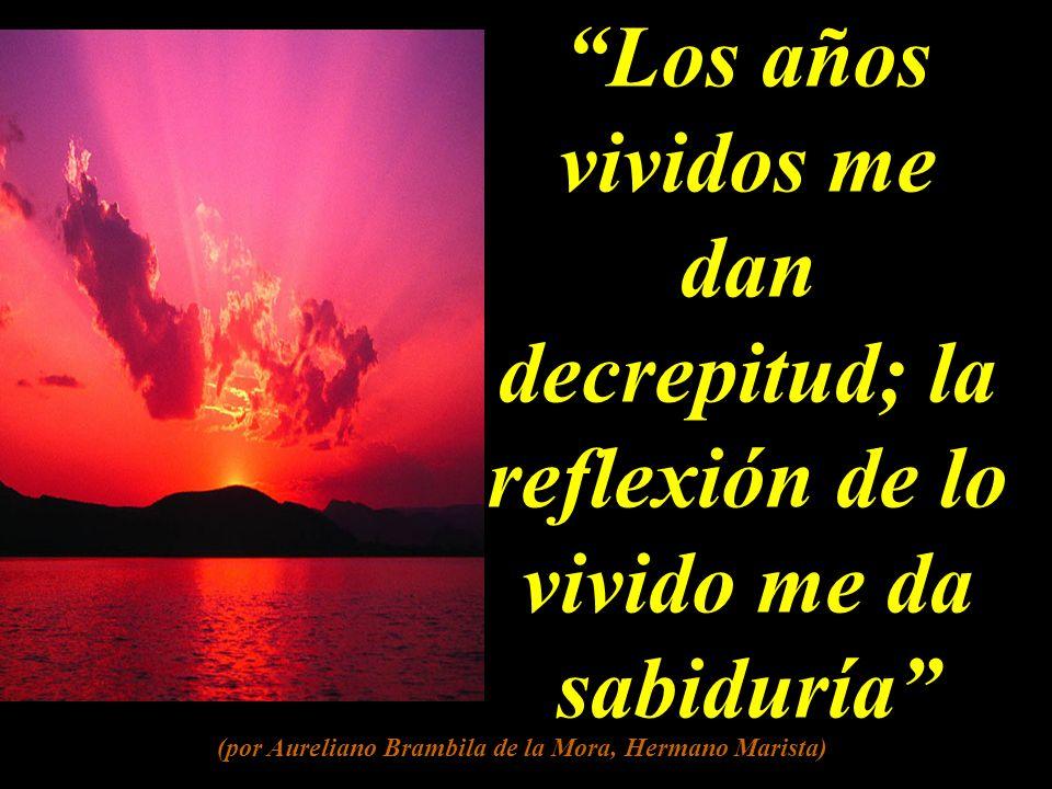 Los años vividos me dan decrepitud; la reflexión de lo vivido me da sabiduría (por Aureliano Brambila de la Mora, Hermano Marista)