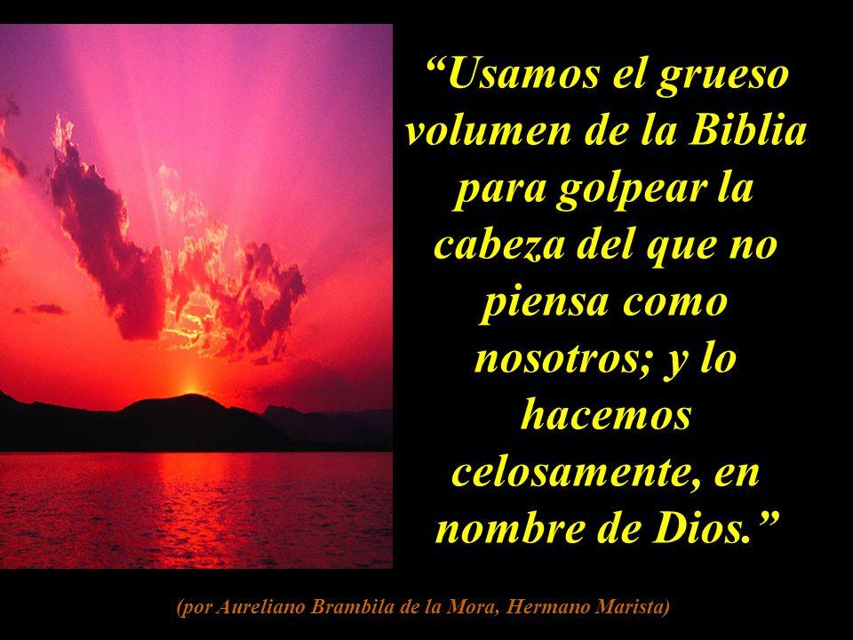 Usamos el grueso volumen de la Biblia para golpear la cabeza del que no piensa como nosotros; y lo hacemos celosamente, en nombre de Dios.