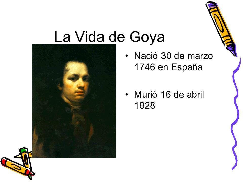 La Vida de Goya Nació 30 de marzo 1746 en España Murió 16 de abril 1828