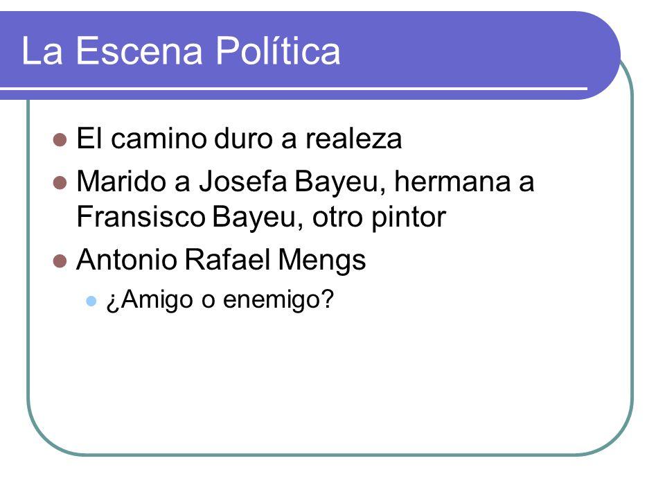 La Escena Política El camino duro a realeza Marido a Josefa Bayeu, hermana a Fransisco Bayeu, otro pintor Antonio Rafael Mengs ¿Amigo o enemigo?