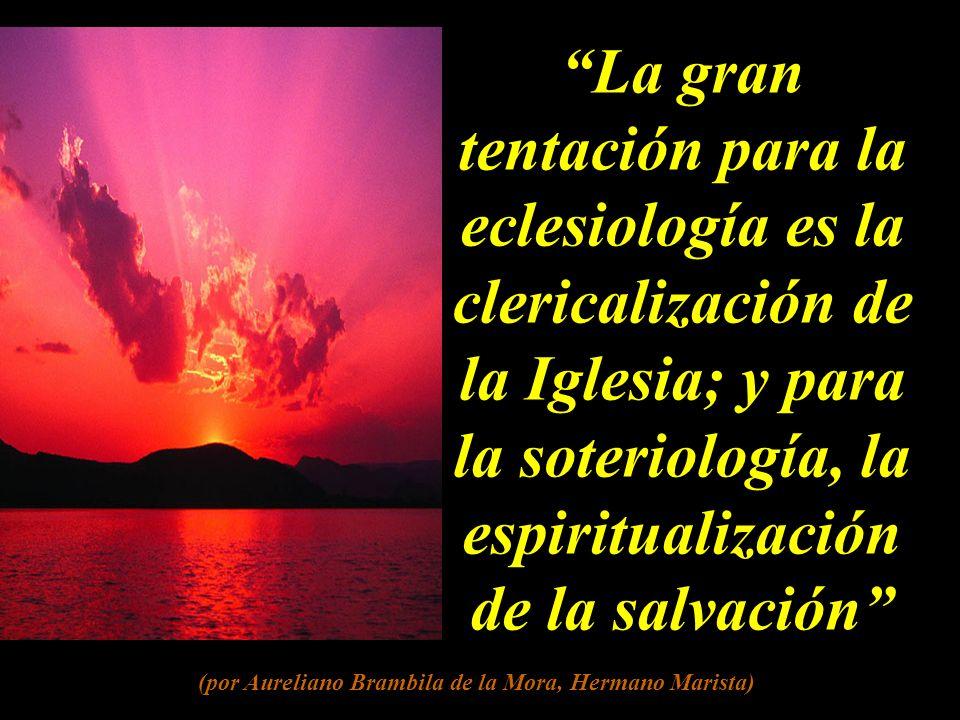 La gran tentación para la eclesiología es la clericalización de la Iglesia; y para la soteriología, la espiritualización de la salvación (por Aureliano Brambila de la Mora, Hermano Marista)