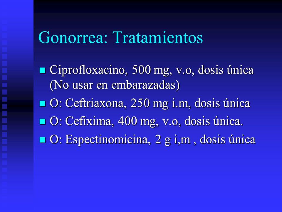 Gonorrea: Tratamientos Ciprofloxacino, 500 mg, v.o, dosis única (No usar en embarazadas) Ciprofloxacino, 500 mg, v.o, dosis única (No usar en embaraza