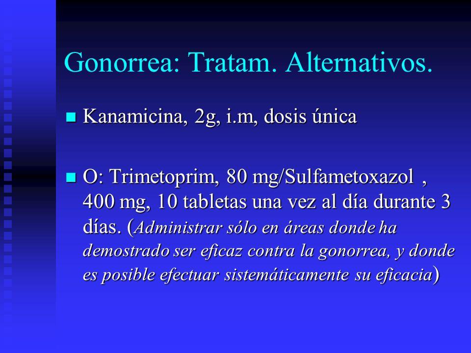 Gonorrea: Tratam. Alternativos. Kanamicina, 2g, i.m, dosis única Kanamicina, 2g, i.m, dosis única O: Trimetoprim, 80 mg/Sulfametoxazol, 400 mg, 10 tab