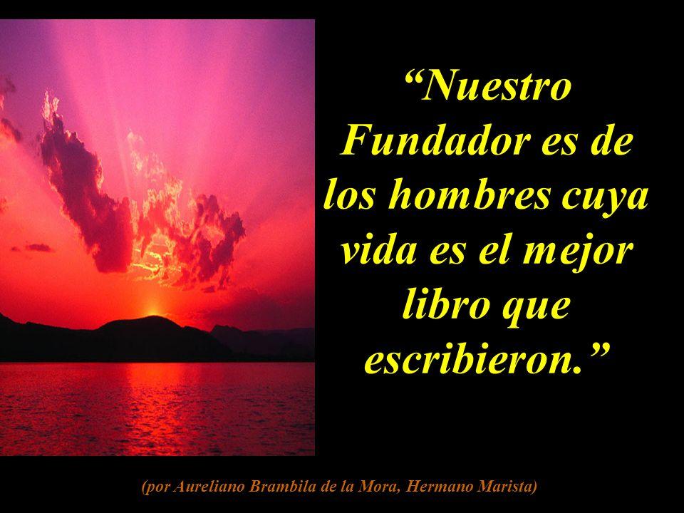 Nuestro Fundador es de los hombres cuya vida es el mejor libro que escribieron.