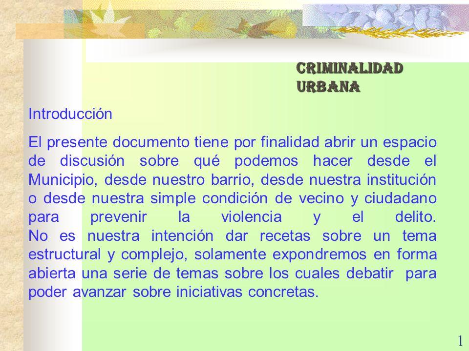 1 CRIMINALIDAD URBANA Introducción El presente documento tiene por finalidad abrir un espacio de discusión sobre qué podemos hacer desde el Municipio,