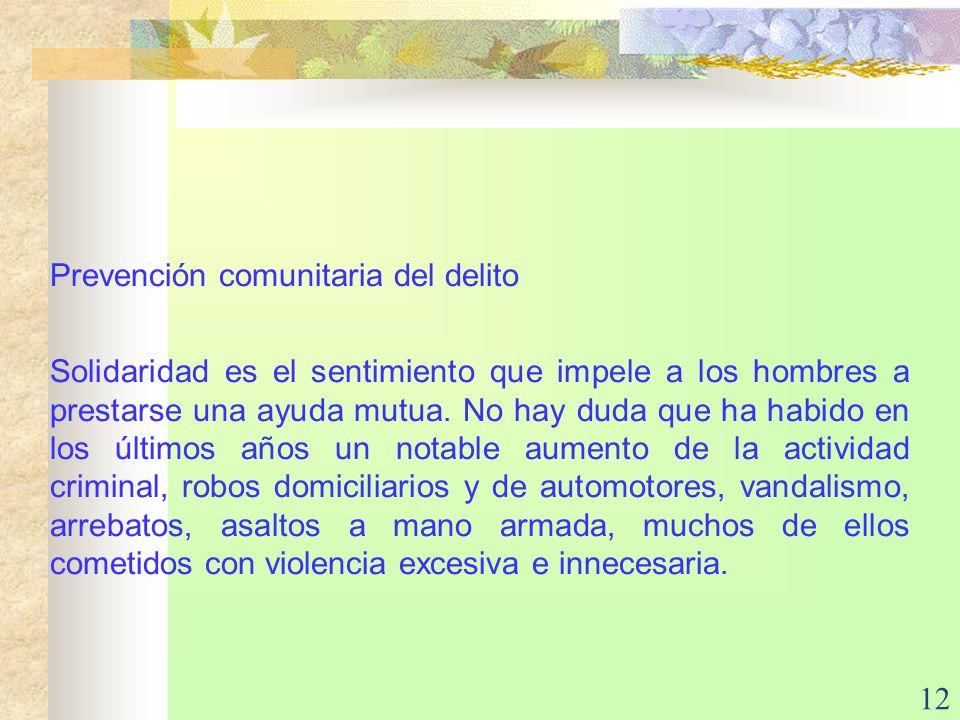 12 Prevención comunitaria del delito Solidaridad es el sentimiento que impele a los hombres a prestarse una ayuda mutua. No hay duda que ha habido en