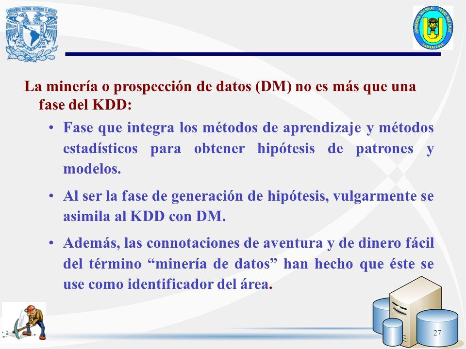 27 La minería o prospección de datos (DM) no es más que una fase del KDD: Fase que integra los métodos de aprendizaje y métodos estadísticos para obte