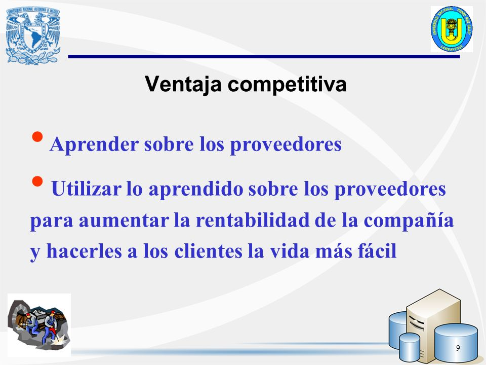 9 Ventaja competitiva Aprender sobre los proveedores Utilizar lo aprendido sobre los proveedores para aumentar la rentabilidad de la compañía y hacerl