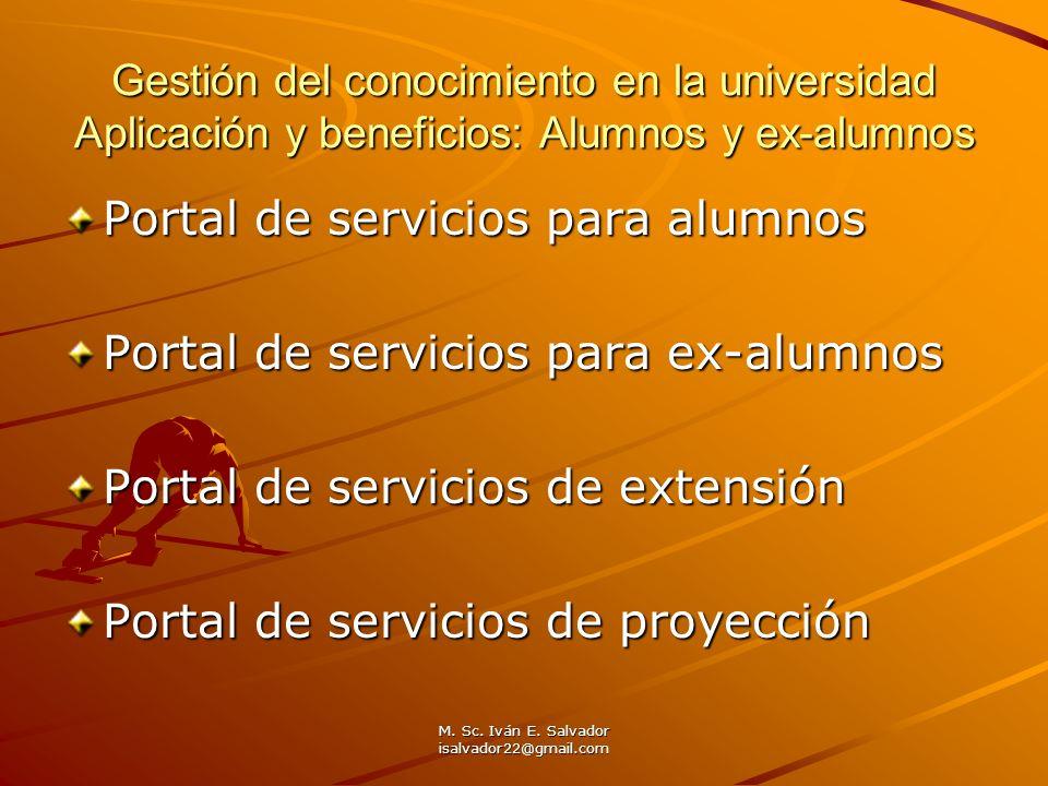 M. Sc. Iván E. Salvador isalvador22@gmail.com Gestión del conocimiento en la universidad Aplicación y beneficios: Alumnos y ex-alumnos Portal de servi