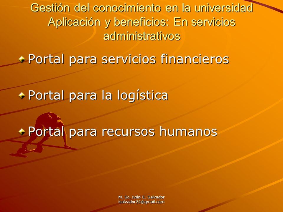 M. Sc. Iván E. Salvador isalvador22@gmail.com Gestión del conocimiento en la universidad Aplicación y beneficios: En servicios administrativos Portal