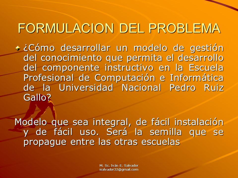 M. Sc. Iván E. Salvador isalvador22@gmail.com FORMULACION DEL PROBLEMA ¿Cómo desarrollar un modelo de gestión del conocimiento que permita el desarrol