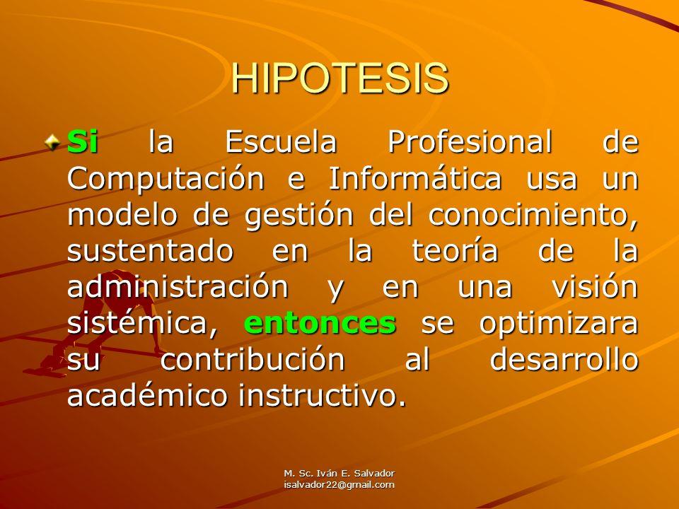 M. Sc. Iván E. Salvador isalvador22@gmail.com HIPOTESIS Si la Escuela Profesional de Computación e Informática usa un modelo de gestión del conocimien