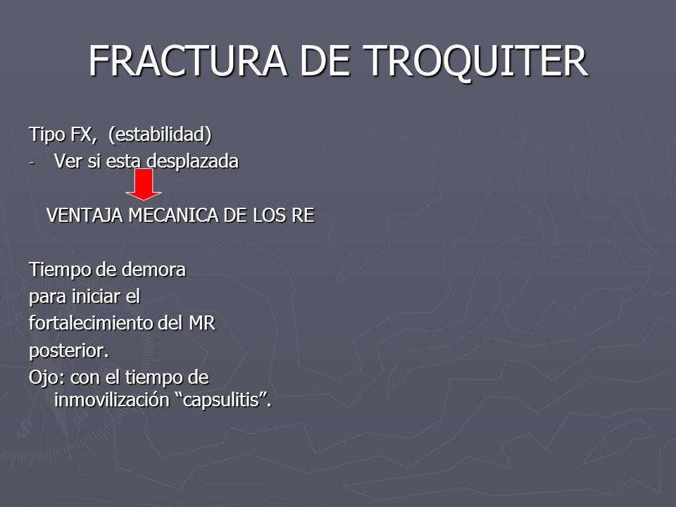 FRACTURA DE TROQUITER Tipo FX, (estabilidad) - Ver si esta desplazada VENTAJA MECANICA DE LOS RE VENTAJA MECANICA DE LOS RE Tiempo de demora para inic