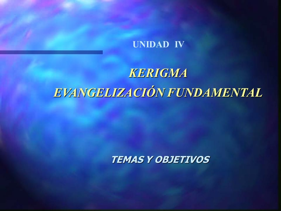 KERIGMA EVANGELIZACIÓN FUNDAMENTAL TEMAS Y OBJETIVOS UNIDAD IV