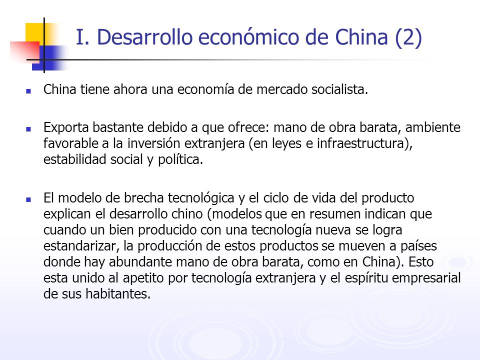 I. Desarrollo económico de China (2) China tiene ahora una economía de mercado socialista. Exporta bastante debido a que ofrece: mano de obra barata,