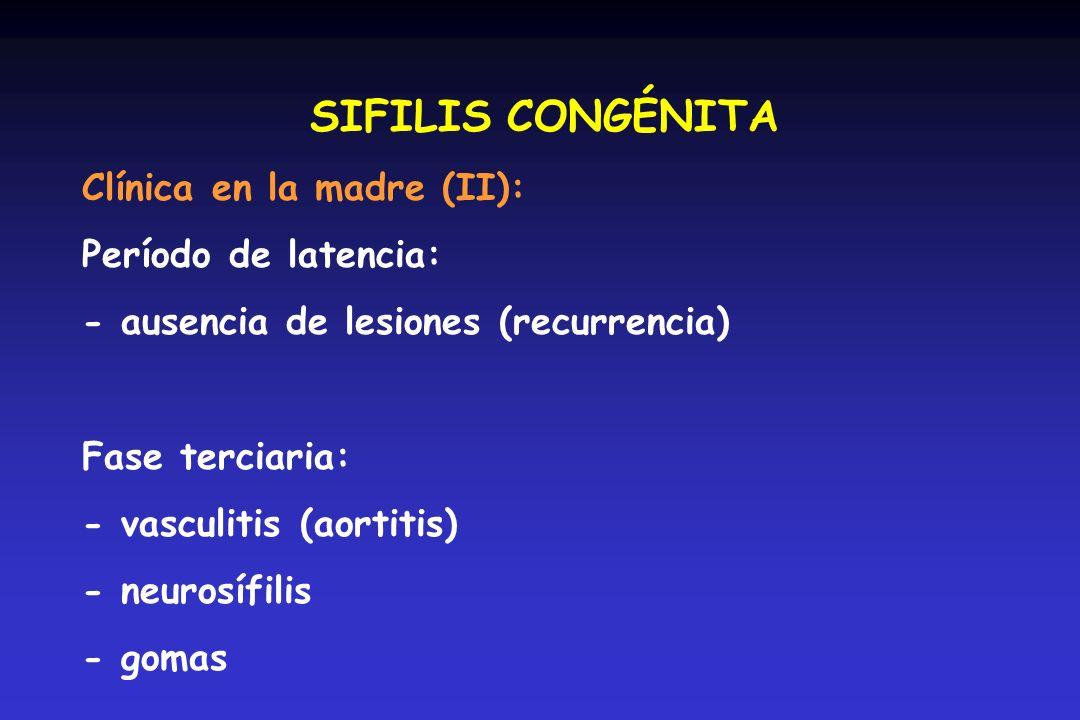 SIFILIS CONGÉNITA Clínica en la madre (II): Período de latencia: - ausencia de lesiones (recurrencia) Fase terciaria: - vasculitis (aortitis) - neuros