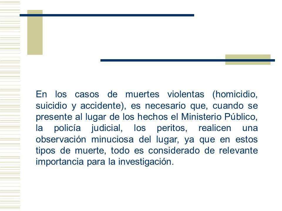 En los casos de muertes violentas (homicidio, suicidio y accidente), es necesario que, cuando se presente al lugar de los hechos el Ministerio Público