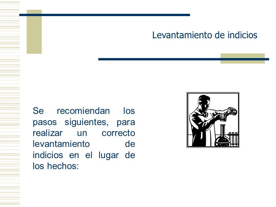 Levantamiento de indicios Se recomiendan los pasos siguientes, para realizar un correcto levantamiento de indicios en el lugar de los hechos:
