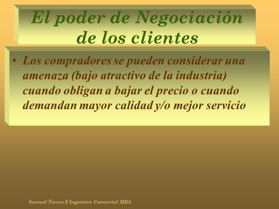 El poder de Negociación de los clientes Los compradores se pueden considerar una amenaza (bajo atractivo de la industria) cuando obligan a bajar el pr