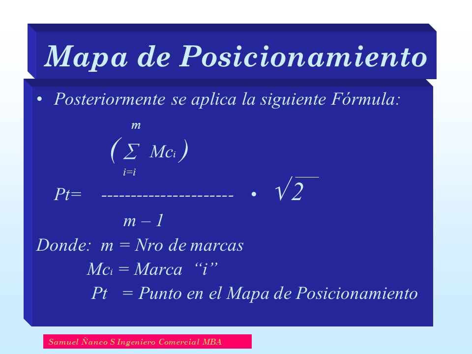 Mapa de Posicionamiento Samuel Ñanco S Ingeniero Comercial MBA Posteriormente se aplica la siguiente Fórmula: m ( Mc i ) i=i Pt= ---------------------- 2 m – 1 Donde: m = Nro de marcas Mc i = Marca i Pt = Punto en el Mapa de Posicionamiento