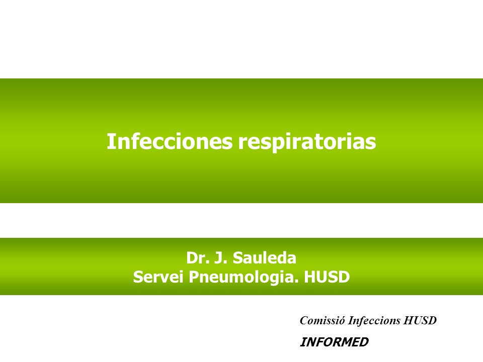 Infecciones respiratorias Dr. J. Sauleda Servei Pneumologia. HUSD Comissió Infeccions HUSD INFORMED