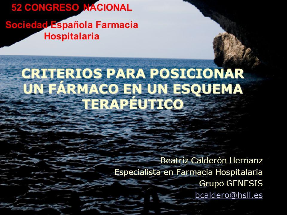 CRITERIOS PARA POSICIONAR UN FÁRMACO EN UN ESQUEMA TERAPÉUTICO Beatriz Calderón Hernanz Especialista en Farmacia Hospitalaria Grupo GENESIS bcaldero@h