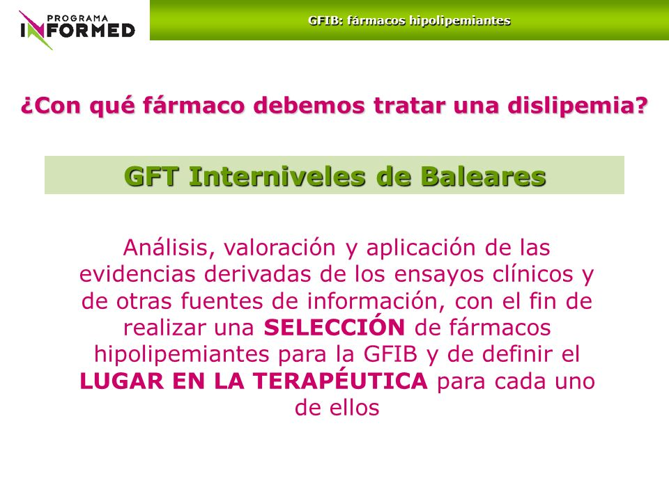 ¿Con qué fármaco debemos tratar una dislipemia? GFIB: fármacos hipolipemiantes Análisis, valoración y aplicación de las evidencias derivadas de los en